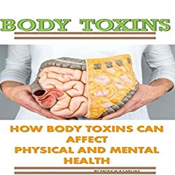 Body Toxins: How Body Toxins Can Affect Physical and Mental Health