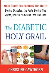 DIABETES: The Diabetic Holy Grail: Your Guide to Learning the Truth Behind Diabetes, the Facts Behind the Myths and 100% Stress Free Diet Plan … living,blood sugar solution) (Volume 1)
