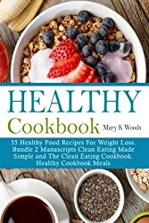 Healthy Cookbook: 55 Healthy Food Recipes For Weight Loss Bundle 2 Manuscripts Clean Eating Made Simple and The Clean Eating Cookbook Healthy Cookbook Meals