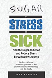 Sugar + Stress = Sick: Kick the Sugar Addiction and Reduce Stress For A Healthy Lifestyle