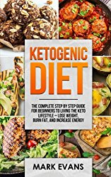 Ketogenic Diet: The Complete Step by Step Guide for Beginner's to Living the Keto Life Style – Lose Weight, Burn Fat, Increase Energy (Ketogenic Diet Series) (Volume 1)