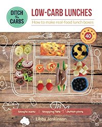 Low-Carb Lunches – how to make real-food lunch boxes: 40 easy recipes your children will love