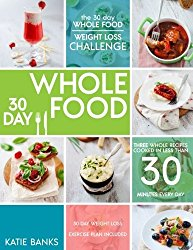 The 30 Day Whole Food Weight Loss Challenge: 30 Day Whole Food: Three Whole Recipes Cooked in Less than 30 Minutes Every Day: 30 Day Weight Loss … foods cookbook;whole food recipes) (Volume 1)