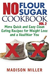 No Flour No Sugar Cookbook Vol. 2: More Quick and Easy Clean Eating Recipes for Weight Loss and a Healthier You