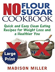 No Flour No Sugar  ***Large Print Edition***: Easy Clean Eating Recipes for Weight Loss and a Healthier You