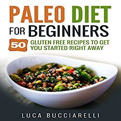 Paleo Diet Cookbook for Beginners: 50 Gluten Free Recipes to Get You Started Right Away