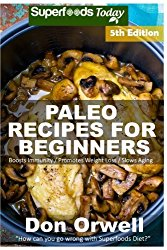 Paleo Recipes for Beginners: 220+ Recipes of Quick & Easy Cooking, Paleo Cookbook for Beginners,Gluten Free Cooking, Wheat Free, Paleo Cooking for … Diet,Antioxidants & Phytochemical (Volume 5)