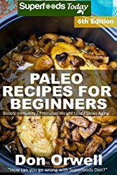 Paleo Recipes for Beginners: 230+ Recipes of Quick & Easy Cooking, Paleo Cookbook for Beginners,Gluten Free Cooking, Wheat Free, Paleo Cooking for … Diet,Antioxidants & Phytochemical (Volume 6)