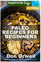 Paleo Recipes for Beginners: 240+ Recipes of Quick & Easy Cooking, Paleo Cookbook for Beginners,Gluten Free Cooking, Wheat Free, Paleo Cooking for … Diet,Antioxidants & Phytochemical (Volume 8)