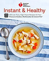 American Heart Association Instant and Healthy: 100 Low-Fuss, High-Flavor Recipes for Your Pressure Cooker, Multicooker and  Instant Pot ®