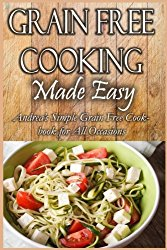 Grain Free Cooking Made Easy: Andrea's Simple Grain Free Cookbook for All Occasions (Andrea's Healthy Recipes) (Volume 10)