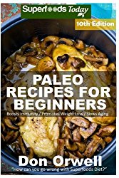 Paleo Recipes for Beginners: 250+ Recipes of Quick & Easy Cooking, Paleo Cookbook for Beginners,Gluten Free Cooking, Wheat Free, Paleo Cooking for … Diet,Antioxidants & Phytochemical (Volume 10)