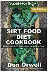 Sirt Food Diet Cookbook: 85+ Sirt Food Diet Recipes, Gluten Free Cooking, Wheat Free, Whole Foods Diet,Antioxidants & Phytochemicals (Volume 4)