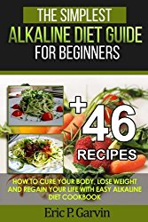 The Simplest Alkaline Diet Guide for Beginners + 46 Easy Recipes: How to Cure Your Body, Lose Weight And Regain Your Life with Easy Alkaline Diet Cookbook