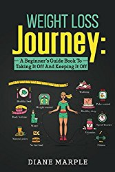 Weight Loss Journey: A Beginner's Guide Book To Taking It Off And Keeping It Off