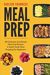 Meal Prep: 100 Delicious And Simple Meal Prep Recipes – A Quick Guide Meal Prepping For Beginners