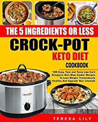 The 5-Ingredient or Less Keto Diet Crock Pot Cookbook: 120 Easy, Fast and Tasty Low Carb Ketogenic Diet Slow Cooker Recipes to Lose Weight … Reset Diet Crock-Pot Slow Cooker Cooking)