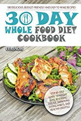Whole Food 30-Day Diet Cookbook: 100 Delicious, Easy and Budget-Friendly Recipes (Step-by-Step Guide to Weight Loss, Reversing Disease, Improving Eating Habits, and Healthy Lifestyle)
