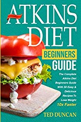 Atkins Diet For Beginners Guide: The Complete Atkins Diet For Beginners Guide With 50 Easy & Delicious Recipes To Lose Weight 10x Faster