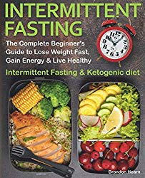 Intermittent Fasting: The Complete Beginner's Guide to Lose Weight Fast, Gain Energy & Live Healthy.  Intermittent Fasting and Ketogenic diet