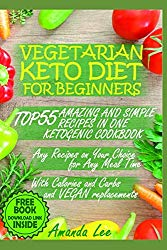 Vegetarian Keto Diet for Beginners: TOP 55 Amazing and Simple Recipes in One Ketogenic Cookbook – Any Recipes on Your Choice for Any Meal Time – with Calories and Carbs and Vegan Replacements