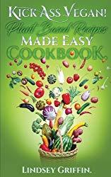 Kick Ass Vegan!  Plant Based Recipes Made Easy Cookbook: Healthy Everyday Vegan Recipes (Plant Based Diet, Vegan Food, Easy Vegan)