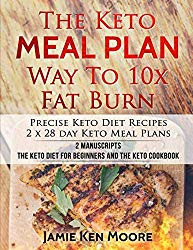The Keto Meal Plan Way To 10x Fat Burn: 2 manuscripts – The Keto Diet for Beginners and The Keto Cookbook: Precise Keto Diet Recipes | 2 x 28 day Keto Meal Plans