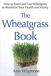The Wheatgrass Book: How to Grow and Use Wheatgrass to Maximize Your Health and Vitality by Ann Wigmore