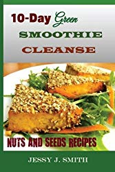 10-Day Green Smoothie Cleanse (Nuts and Seeds Recipes):: Fast and Easy-to-Cook Recipes: A Low Carb, Sugar, Gluten and Wheat Free: To Help You After Your 10-Day Green Smoothie Cleanse