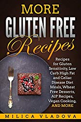 More Gluten Free Recipes: Recipes for Gluten Sensitivity, Low Carb High Fat and Celiac Disease Diet Meals, Wheat Free Desserts, AIP Recipes, Vegan Cooking, and more (The Gluten Free Cookbook Series)
