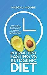 Intermittent Fasting vs Ketogenic Diet: Accelerated Weight-Loss for Your Body Type. A Personal Investigation for the Curious Mind.