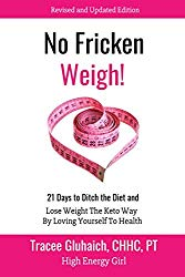 No Fricken Weigh!: 21 Days to Ditch the Diet, Lose Weight the Keto Way, By Loving Yourself to Health – – Revised and Updated