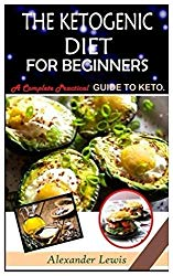THE KETOGENIC DIET FOR BEGINNERS: A Complete Practical Guide To Keto.