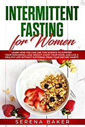 Intermittent Fasting for Women: Learn How You Can Use This Science to Support Your Hormones, Lose Weight, Enjoy Your Food, and Live a Healthy Life … Habits (Healthy Lifestyle by Serena Baker)