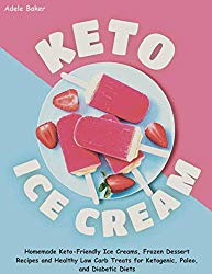 Keto Ice Cream: Homemade Keto-Friendly Ice Creams, Frozen Dessert Recipes and Healthy Low Carb Treats for Ketogenic, Paleo, and Diabetic Diets