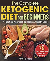 The Complete Ketogenic Diet for Beginners: A Practical Approach to Health & Weight Loss,  PLUS  75 Easy and Delicious Low-Carb Recipes