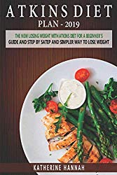 Atkins Diet Plan 2019: The New Losing Weight With Atkins Diet For A Beginner's Guide and Step by step Simpler Way to Lose Weight.