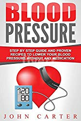 Blood Pressure: Step By Step Guide And Proven Recipes To Lower Your Blood Pressure Without Any Medication