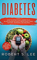 Diabetes: How to Effectively Lower Your Blood Sugar Without Medication, Using Natural Remedies and Recipes!