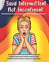 I Said Intermittent Not Incontinent: Intermittent Fasting Notebook with Trackers & Planners: 30 Day Intermittent Fasting log book and journal complete … & yearly trackers  progress & result pages
