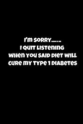 I'm Sorrry..I Quit Listening When You Said Diet Will Cure My Type 1 Diabetes: 2 Year Log Book, keep track of your blood sugars, insulin doses, carbs, … pages, take to your endo appointment!