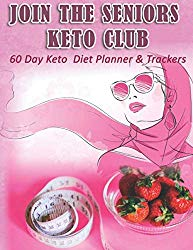 Join The Seniors Keto Club: 60 Day Keto Diet Planner & Trackers: Keto food and exercise workbook includes meal planners  shopping lists   goal trackers and blank recipe pages
