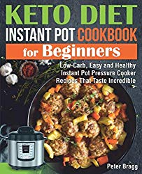KETO DIET INSTANT POT Cookbook for Beginners: Low-Carb, Easy and Healthy Instant Pot Pressure Cooker Recipes That Taste Incredible