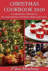 Christmas Cookbook 2020: A Magnificent Collection of the Most Delicious Christmas Dishes and Treats