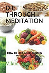 DIET THROUGH MEDITATION: HOW TO LOSE MORE POUNDS WHILE EATING