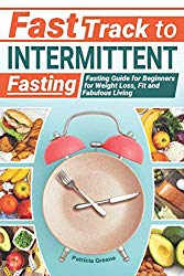 Fast Track to Intermittent Fasting: Fasting Beginners Guide for Weight Loss, Fit and Fabulous Living