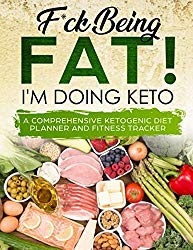 F*ck Being Fat! I'm Doing Keto: Keto Journal Planner for Men and Women – Ketogenic Diet Planner to Track Weight Loss and Healthy Living – Meal Planner, Food Diary and Fitness Tracker Log Book