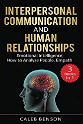 Interpersonal Communication and Human Relationships: 3 Books in 1 – Emotional Intelligence, How to Analyze People, Empath (EI 2.0)