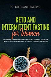 Keto and Intermittent Fasting For Women: Discover how combining a Ketogenic Lifestyle with Autophagy, You Can Lose Weight Without Dieting, and Crack the Longevity Code for a Healthier Life