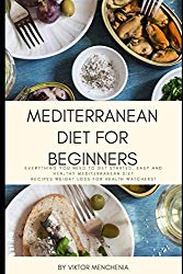 Mediterranean Diet for Beginners: Everything You Need to Get Started. Easy and Healthy Mediterranean Diet Recipes Weight Loss…for Health Watchers